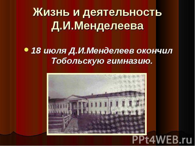 18 июля Д.И.Менделеев окончил Тобольскую гимназию. 18 июля Д.И.Менделеев окончил Тобольскую гимназию.