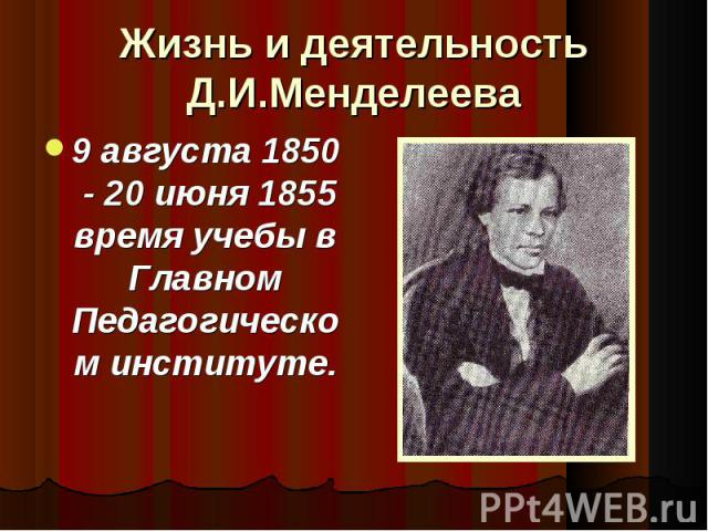 9 августа 1850 - 20 июня 1855 время учебы в Главном Педагогическом институте. 9 августа 1850 - 20 июня 1855 время учебы в Главном Педагогическом институте.