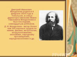 Дмитрий Иванович Менделеев родился 8 февраля 1834 года в Тобольске, в семье дире