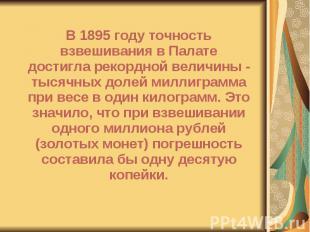 В 1895 году точность взвешивания в Палате достигла рекордной величины - тысячных