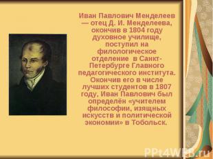 Иван Павлович Менделеев — отец Д. И. Менделеева, окончив в 1804 году духовное уч