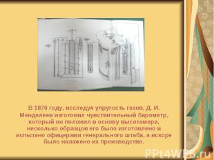 В 1876 году, исследуя упругость газов, Д. И. Менделеев изготовил чувствительный