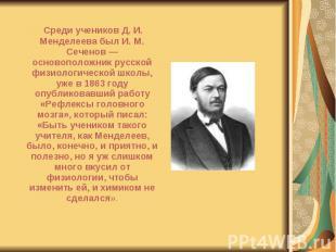 Среди учеников Д. И. Менделеева был И. М. Сеченов — основоположник русской физио