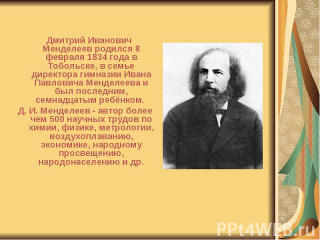Дмитрий Иванович Менделеев родился 8 февраля 1834 года в Тобольске, в семье директора гимназии Ивана Павловича Менделеева и был последним, семнадцатым ребёнком. Дмитрий Иванович Менделеев родился 8 февраля 1834 года в Тобольске, в семье директора ги…