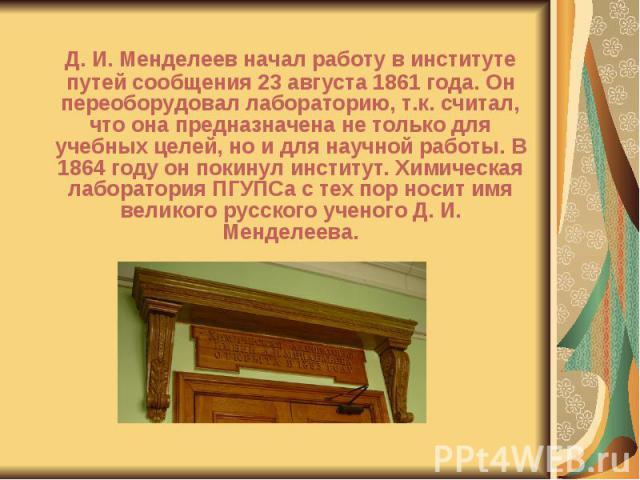 Д. И. Менделеев начал работу в институте путей сообщения 23 августа 1861 года. Он переоборудовал лабораторию, т.к. считал, что она предназначена не только для учебных целей, но и для научной работы. В 1864 году он покинул институт. Химическая лабора…