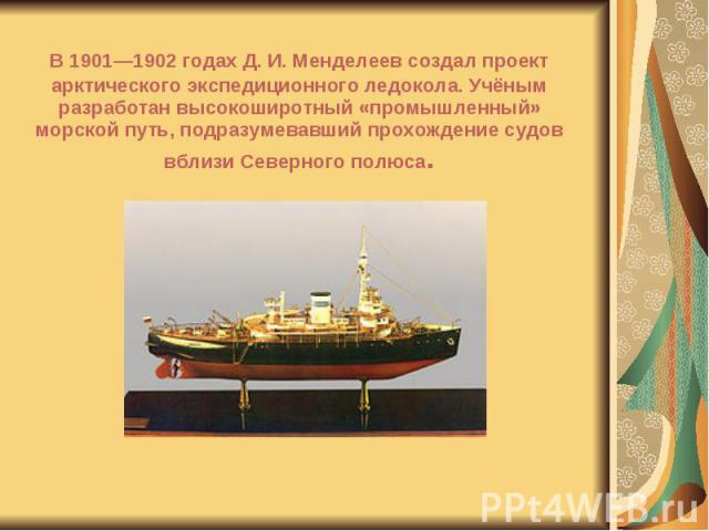 В 1901—1902 годах Д. И. Менделеев создал проект арктического экспедиционного ледокола. Учёным разработан высокоширотный «промышленный» морской путь, подразумевавший прохождение судов вблизи Северного полюса. В 1901—1902 годах Д. И. Менделеев создал …