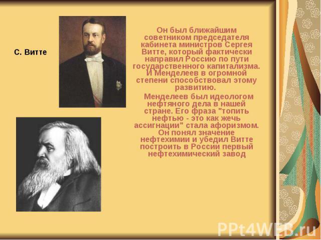 Он был ближайшим советником председателя кабинета министров Сергея Витте, который фактически направил Россию по пути государственного капитализма. И Менделеев в огромной степени способствовал этому развитию. Он был ближайшим советником председателя …