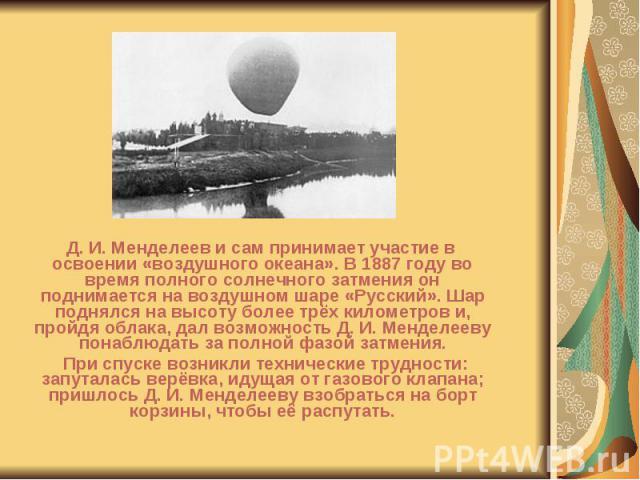 Д. И. Менделеев и сам принимает участие в освоении «воздушного океана». В 1887 году во время полного солнечного затмения он поднимается на воздушном шаре «Русский». Шар поднялся на высоту более трёх километров и, пройдя облака, дал возможность Д. И.…
