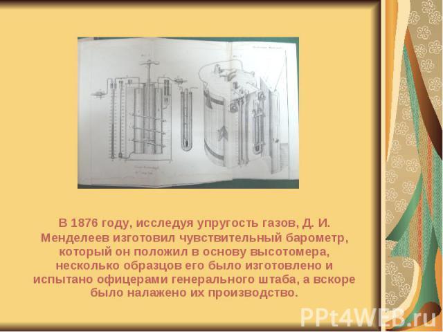 В 1876 году, исследуя упругость газов, Д. И. Менделеев изготовил чувствительный барометр, который он положил в основу высотомера, несколько образцов его было изготовлено и испытано офицерами генерального штаба, а вскоре было налажено их производство…