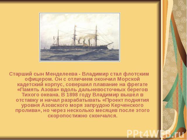 Старший сын Менделеева - Владимир стал флотским офицером. Он с отличием окончил Морской кадетский корпус, совершил плавание на фрегате «Память Азова» вдоль дальневосточных берегов Тихого океана. В 1898 году Владимир вышел в отставку и начал разрабат…