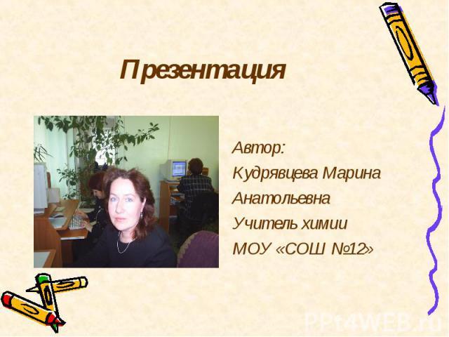 Автор: Кудрявцева Марина Анатольевна Учитель химии МОУ «СОШ №12»