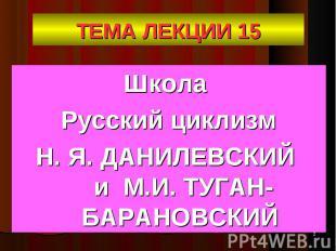 Школа Школа Русский циклизм Н. Я. ДАНИЛЕВСКИЙ и М.И. ТУГАН-БАРАНОВСКИЙ