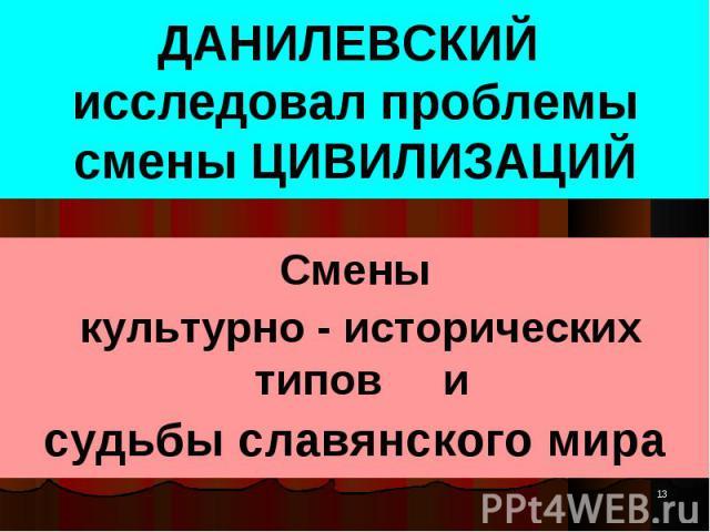 Смены Смены культурно - исторических типов и судьбы славянского мира