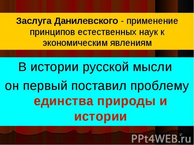В истории русской мысли В истории русской мысли он первый поставил проблему единства природы и истории