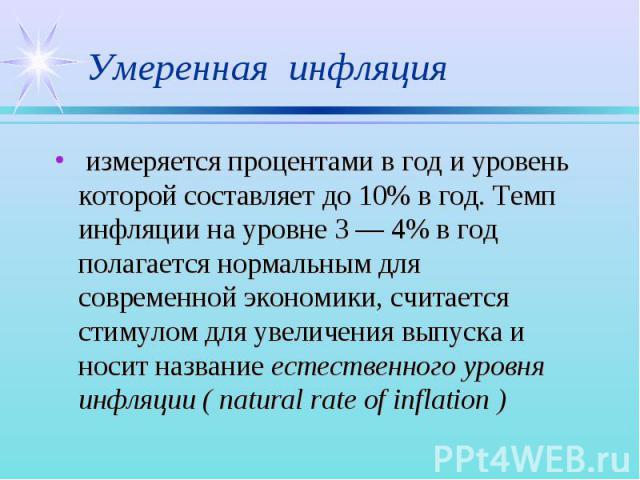 измеряется процентами в год и уровень которой составляет до 10% в год. Темп инфляции на уровне 3 — 4% в год полагается нормальным для современной экономики, считается стимулом для увеличения выпуска и носит название естественного уровня инфляции ( n…