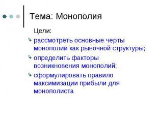 Цели: Цели: рассмотреть основные черты монополии как рыночной структуры; определ