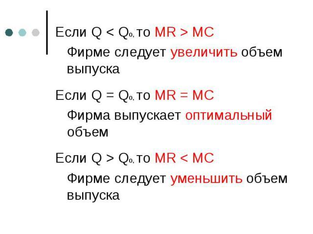 Если Q < Qo, то MR > MC Если Q < Qo, то MR > MC Фирме следует увеличить объем выпуска Если Q = Qo, то MR = MC Фирма выпускает оптимальный объем Если Q > Qo, то MR < MC Фирме следует уменьшить объем выпуска