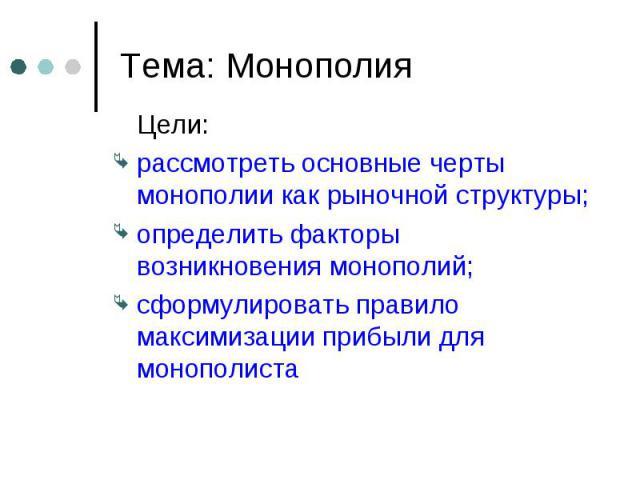 Цели: Цели: рассмотреть основные черты монополии как рыночной структуры; определить факторы возникновения монополий; сформулировать правило максимизации прибыли для монополиста
