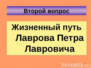 Жизненный путь Лаврова Петра Лавровича Жизненный путь Лаврова Петра Лавровича