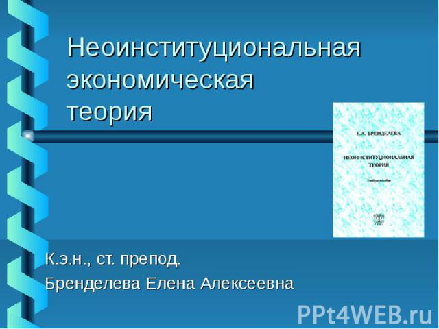 Неоинституциональная экономическая теория К.э.н., ст. препод. Бренделева Елена Алексеевна