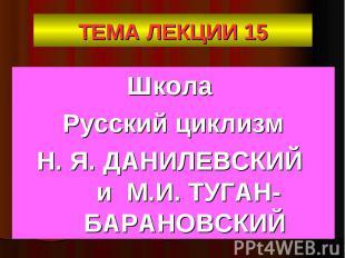 ТЕМА ЛЕКЦИИ 15 Школа Русский циклизм Н. Я. ДАНИЛЕВСКИЙ и М.И. ТУГАН-БАРАНОВСКИЙ