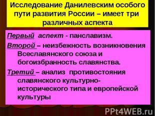 Исследование Данилевским особого пути развития России – имеет три различных аспе
