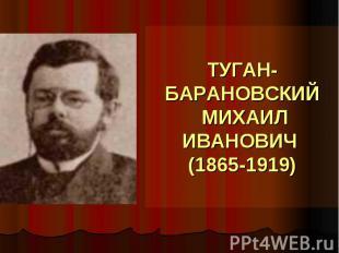 ТУГАН-БАРАНОВСКИЙ МИХАИЛ ИВАНОВИЧ (1865-1919)