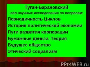 Туган-Барановский Туган-Барановский вёл научные исследования по вопросам: Период
