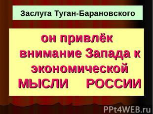 Заслуга Туган-Барановского он привлёк внимание Запада к экономической МЫСЛИ РОСС