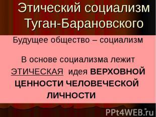 Этический социализм Туган-Барановского Будущее общество – социализм В основе соц