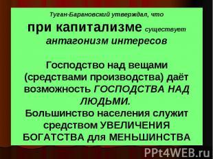 Туган-Барановский утверждал, что при капитализме существует антагонизм интересов