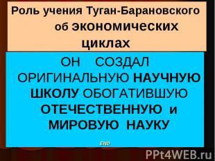 Роль учения Туган-Барановского об экономических циклах ОН СОЗДАЛ ОРИГИНАЛЬНУЮ НА