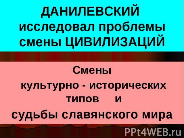 ДАНИЛЕВСКИЙ исследовал проблемы смены ЦИВИЛИЗАЦИЙ Смены культурно - исторических типов и судьбы славянского мира