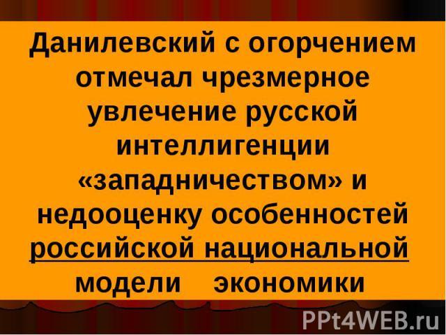 Данилевский с огорчением отмечал чрезмерное увлечение русской интеллигенции «западничеством» и недооценку особенностей российской национальной модели экономики