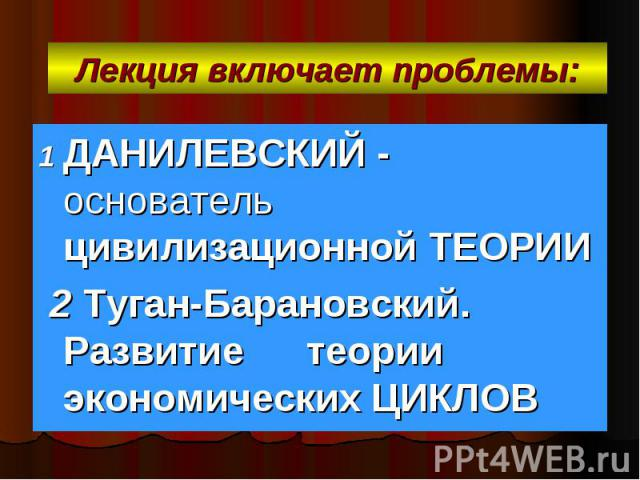 Лекция включает проблемы: 1 ДАНИЛЕВСКИЙ - основатель цивилизационной ТЕОРИИ 2 Туган-Барановский. Развитие теории экономических ЦИКЛОВ
