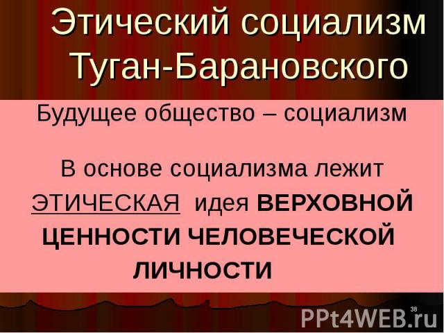 Этический социализм Туган-Барановского Будущее общество – социализм В основе социализма лежит ЭТИЧЕСКАЯ идея ВЕРХОВНОЙ ЦЕННОСТИ ЧЕЛОВЕЧЕСКОЙ ЛИЧНОСТИ