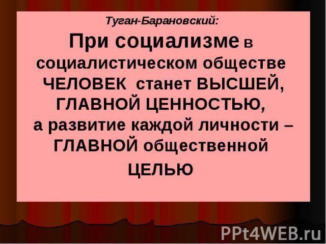 Туган-Барановский: При социализме в социалистическом обществе ЧЕЛОВЕК станет ВЫСШЕЙ, ГЛАВНОЙ ЦЕННОСТЬЮ, а развитие каждой личности – ГЛАВНОЙ общественной ЦЕЛЬЮ