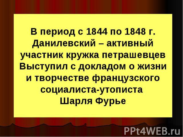 В период с 1844 по 1848 г. Данилевский – активный участник кружка петрашевцев Выступил с докладом о жизни и творчестве французского социалиста-утописта Шарля Фурье