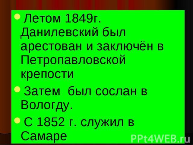 Летом 1849г. Данилевский был арестован и заключён в Петропавловской крепости Летом 1849г. Данилевский был арестован и заключён в Петропавловской крепости Затем был сослан в Вологду. С 1852 г. служил в Самаре
