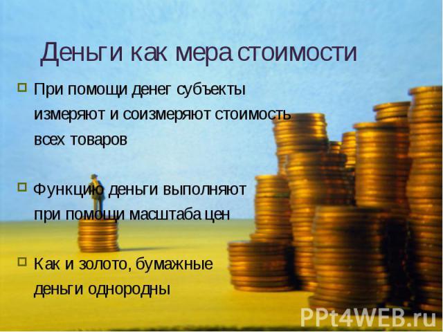 При помощи денег субъекты При помощи денег субъекты измеряют и соизмеряют стоимость всех товаров Функцию деньги выполняют при помощи масштаба цен Как и золото, бумажные деньги однородны