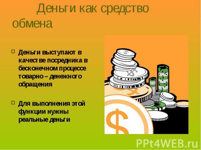 Деньги выступают в качестве посредника в бесконечном процессе товарно – денежного обращения Деньги выступают в качестве посредника в бесконечном процессе товарно – денежного обращения Для выполнения этой функции нужны реальные деньги