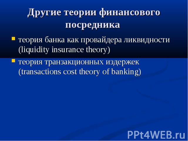 теория банка как провайдера ликвидности (liquidity insurance theory) теория банка как провайдера ликвидности (liquidity insurance theory) теория транзакционных издержек (transactions cost theory of banking)