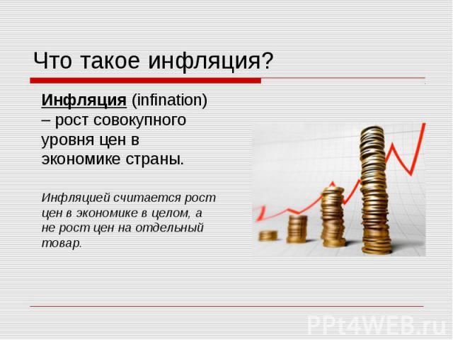 Что такое инфляция? Инфляция (infination) – рост совокупного уровня цен в экономике страны. Инфляцией считается рост цен в экономике в целом, а не рост цен на отдельный товар.