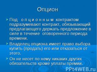 Опцион Под о п ц и о н н ы м контрактом подразумевают контракт, обязывающий пред