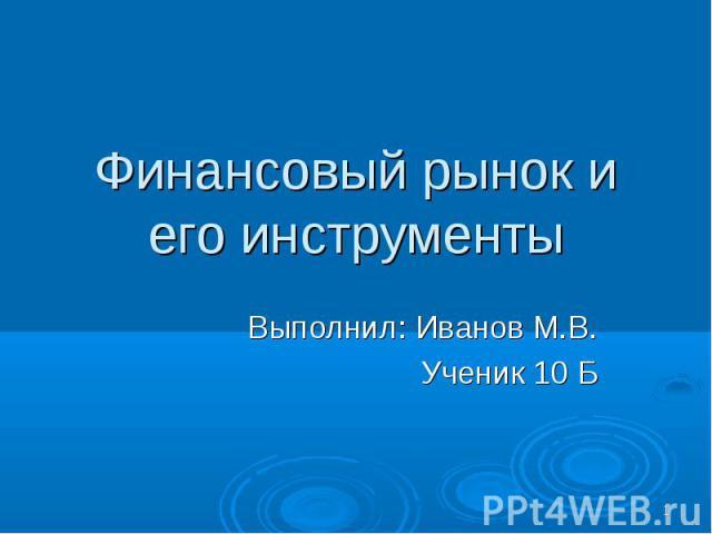Финансовый рынок и его инструменты Выполнил: Иванов М.В. Ученик 10 Б
