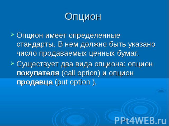 Опцион Опцион имеет определенные стандарты. В нем должно быть указано число продаваемых ценных бумаг. Существует два вида опциона: опцион покупателя (саll орtiоn) и опцион продавца (рut option ).