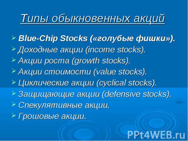 Типы обыкновенных акций Blue-Chip Stocks («голубые фишки»). Доходные акции (income stocks). Акции роста (growth stocks). Акции стоимости (value stocks). Циклические акции (сyclical stocks). Защищающие акции (defensive stocks). Спекулятивные акции. Г…