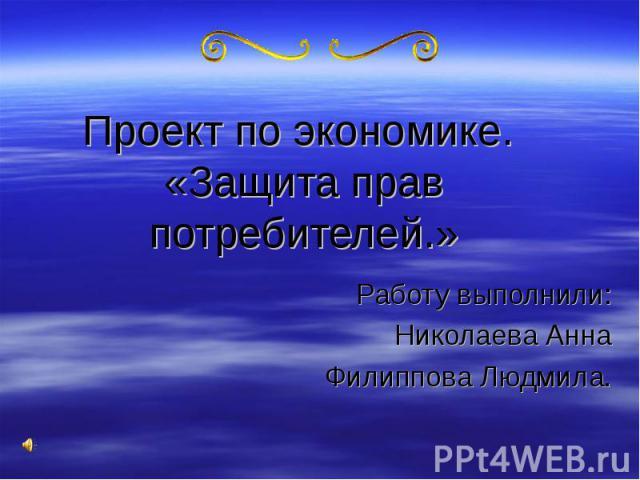 Проект по экономике. «Защита прав потребителей.» Работу выполнили: Николаева Анна Филиппова Людмила.