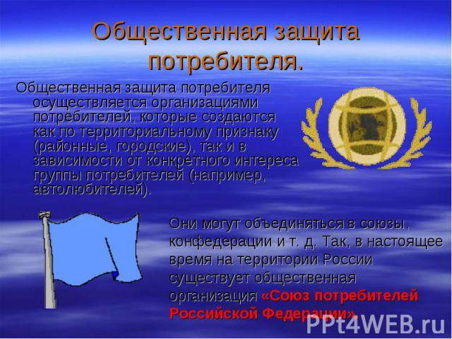 Общественная защита потребителя. Общественная защита потребителя осуществляется организациями потребителей, которые создаются как по территориальному признаку (районные, городские), так и в зависимости от конкретного интереса группы потребителей (на…