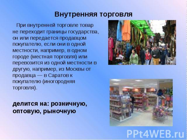 Внутренняя торговля При внутренней торговле товар не переходит границы государства, он или передается продавцом покупателю, если они в одной местности, например, в одном городе (местная торговля) или перевозится из одной местности в другую, например…
